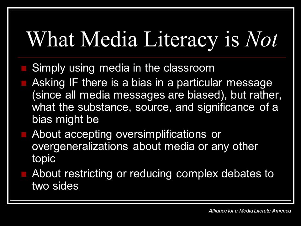 What Media Literacy is Not Simply using media in the classroom Asking IF there is a bias in a particular message (since all media messages are biased), but rather, what the substance, source, and significance of a bias might be About accepting oversimplifications or overgeneralizations about media or any other topic About restricting or reducing complex debates to two sides Alliance for a Media Literate America