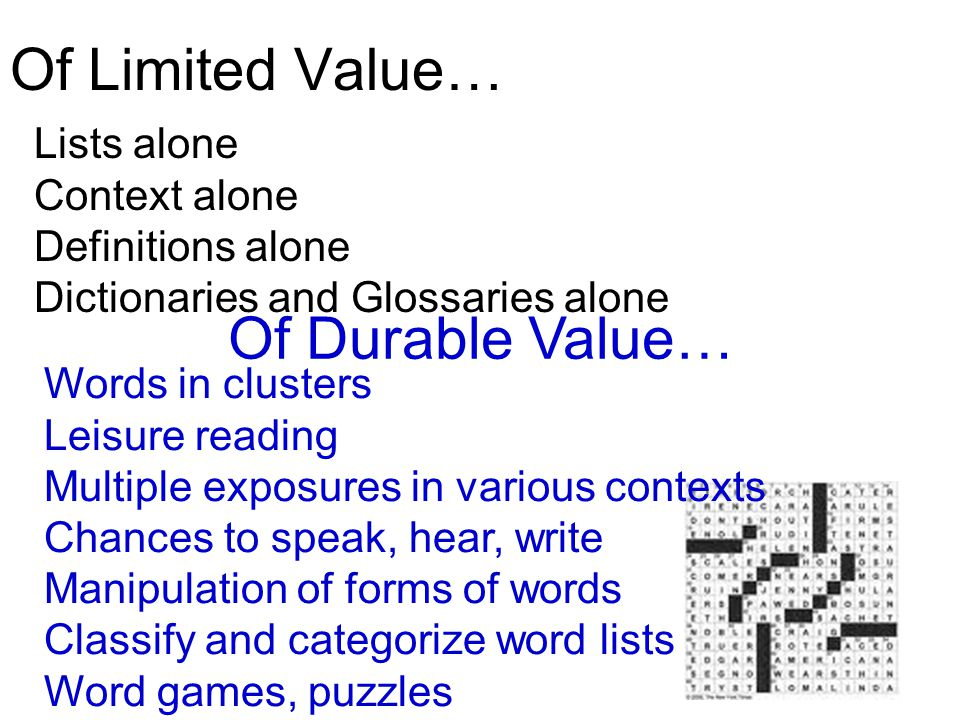 Of Limited Value… Lists alone Context alone Definitions alone Dictionaries and Glossaries alone Of Durable Value… Words in clusters Leisure reading Multiple exposures in various contexts Chances to speak, hear, write Manipulation of forms of words Classify and categorize word lists Word games, puzzles