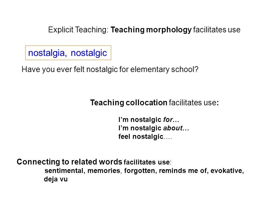 Explicit Teaching: Teaching morphology facilitates use nostalgia, nostalgic Have you ever felt nostalgic for elementary school? Teaching collocation f