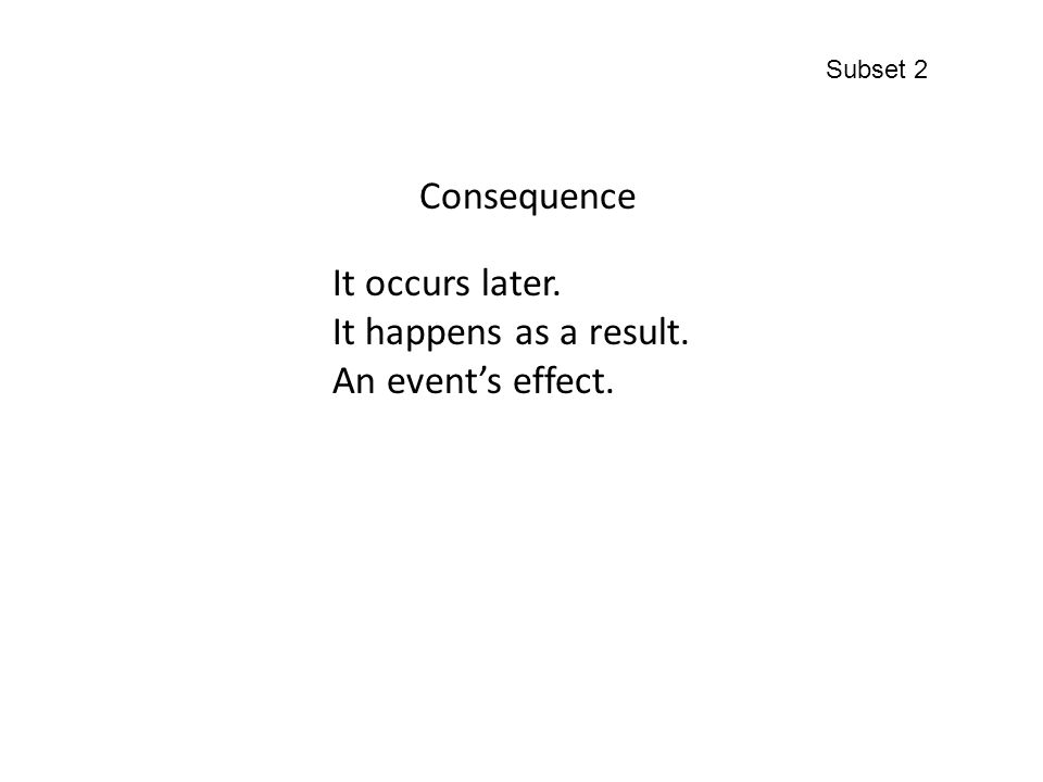 Consequence It occurs later. It happens as a result. An event's effect. Subset 2