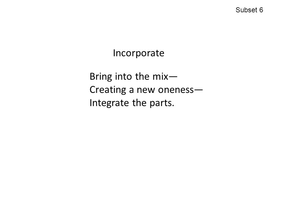 Incorporate Bring into the mix— Creating a new oneness— Integrate the parts. Subset 6