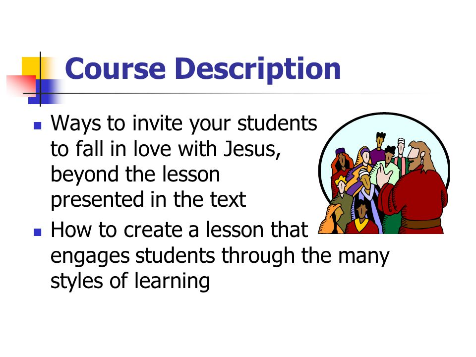 Course Description Ways to invite your students to fall in love with Jesus, beyond the lesson presented in the text How to create a lesson that engages students through the many styles of learning
