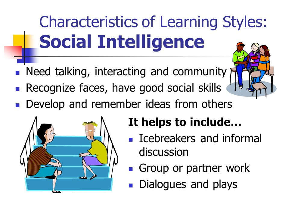 Characteristics of Learning Styles: Social Intelligence Need talking, interacting and community Recognize faces, have good social skills Develop and remember ideas from others It helps to include… Icebreakers and informal discussion Group or partner work Dialogues and plays