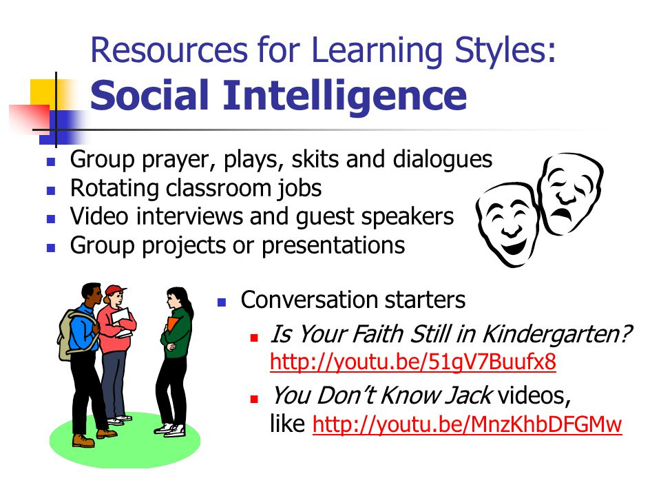 Resources for Learning Styles: Social Intelligence Group prayer, plays, skits and dialogues Rotating classroom jobs Video interviews and guest speakers Group projects or presentations Conversation starters Is Your Faith Still in Kindergarten.