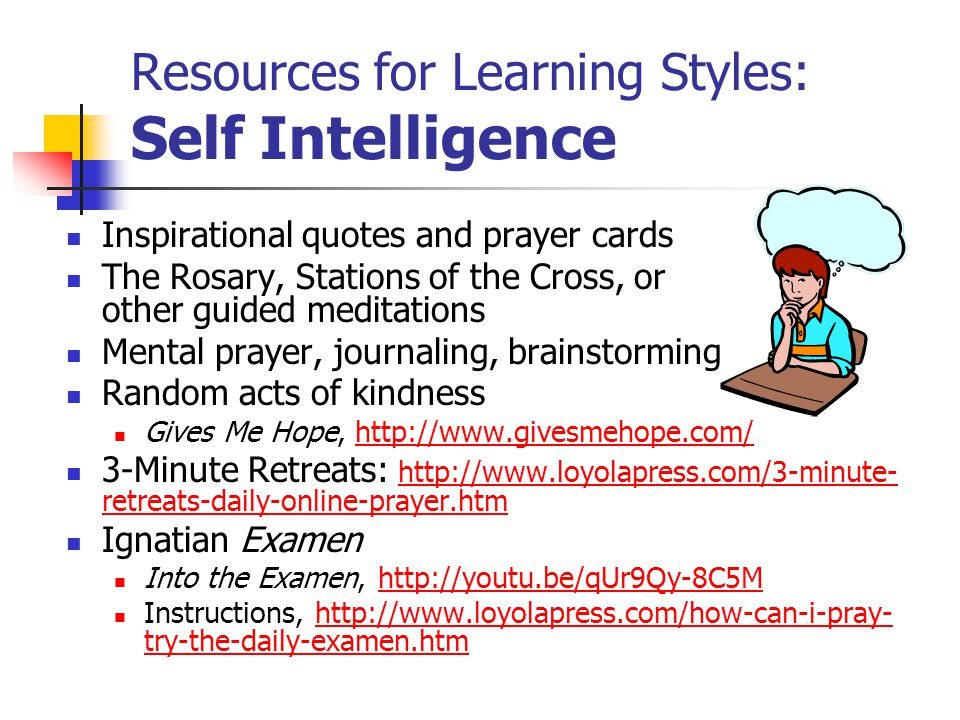 Resources for Learning Styles: Self Intelligence Inspirational quotes and prayer cards The Rosary, Stations of the Cross, or other guided meditations Mental prayer, journaling, brainstorming Random acts of kindness Gives Me Hope, http://www.givesmehope.com/http://www.givesmehope.com/ 3-Minute Retreats: http://www.loyolapress.com/3-minute- retreats-daily-online-prayer.htm http://www.loyolapress.com/3-minute- retreats-daily-online-prayer.htm Ignatian Examen Into the Examen, http://youtu.be/qUr9Qy-8C5Mhttp://youtu.be/qUr9Qy-8C5M Instructions, http://www.loyolapress.com/how-can-i-pray- try-the-daily-examen.htmhttp://www.loyolapress.com/how-can-i-pray- try-the-daily-examen.htm