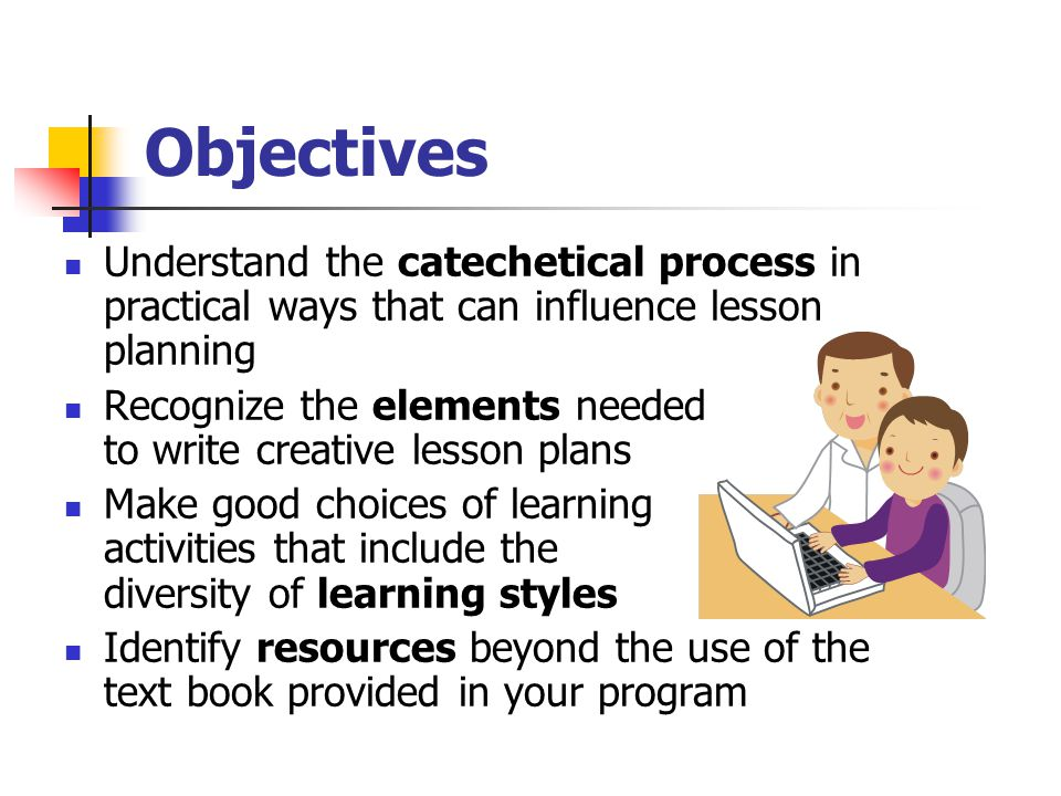 Objectives Understand the catechetical process in practical ways that can influence lesson planning Recognize the elements needed to write creative lesson plans Make good choices of learning activities that include the diversity of learning styles Identify resources beyond the use of the text book provided in your program