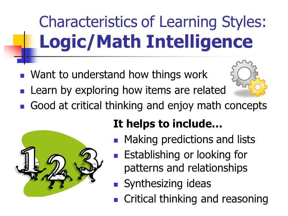 Characteristics of Learning Styles: Logic/Math Intelligence Want to understand how things work Learn by exploring how items are related Good at critical thinking and enjoy math concepts It helps to include… Making predictions and lists Establishing or looking for patterns and relationships Synthesizing ideas Critical thinking and reasoning