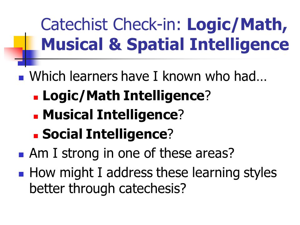 Catechist Check-in: Logic/Math, Musical & Spatial Intelligence Which learners have I known who had… Logic/Math Intelligence.