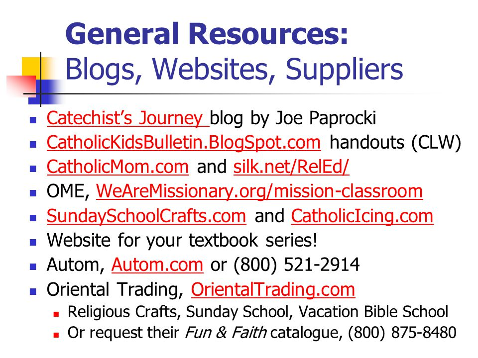 General Resources: Blogs, Websites, Suppliers Catechist's Journey blog by Joe Paprocki Catechist's Journey CatholicKidsBulletin.BlogSpot.com handouts (CLW) CatholicKidsBulletin.BlogSpot.com CatholicMom.com and silk.net/RelEd/ CatholicMom.comsilk.net/RelEd/ OME, WeAreMissionary.org/mission-classroomWeAreMissionary.org/mission-classroom SundaySchoolCrafts.com and CatholicIcing.com SundaySchoolCrafts.comCatholicIcing.com Website for your textbook series.