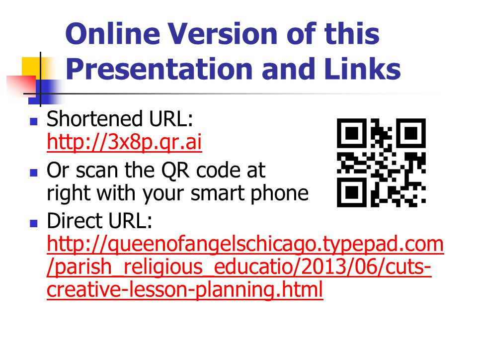 Online Version of this Presentation and Links Shortened URL: http://3x8p.qr.ai http://3x8p.qr.ai Or scan the QR code at right with your smart phone Direct URL: http://queenofangelschicago.typepad.com /parish_religious_educatio/2013/06/cuts- creative-lesson-planning.html http://queenofangelschicago.typepad.com /parish_religious_educatio/2013/06/cuts- creative-lesson-planning.html