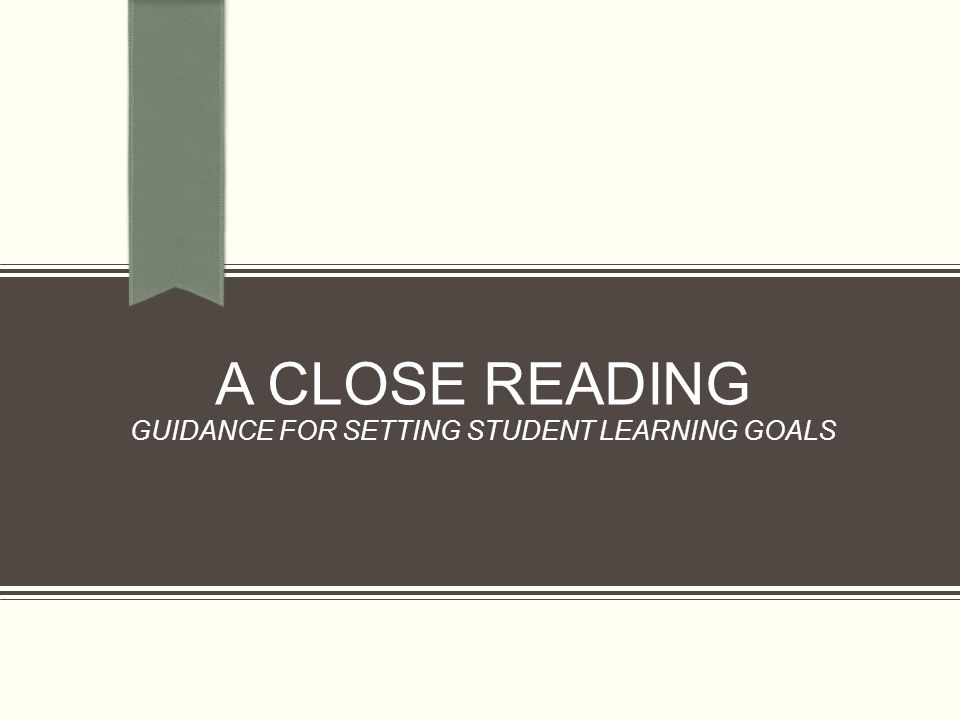 A CLOSE READING GUIDANCE FOR SETTING STUDENT LEARNING GOALS