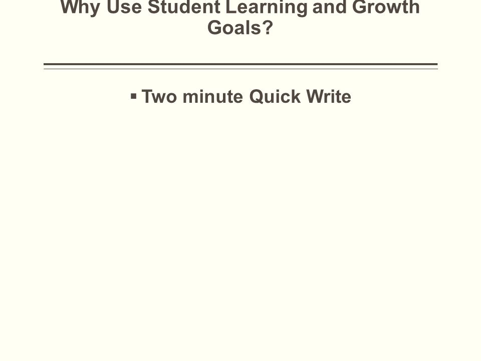 Why Use Student Learning and Growth Goals  Two minute Quick Write