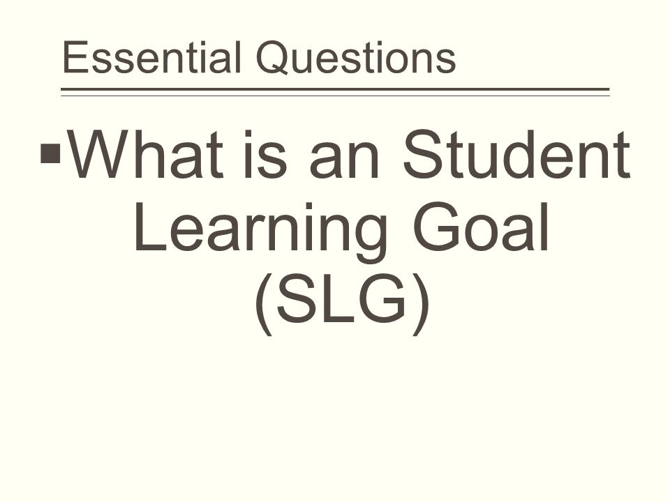  What is an Student Learning Goal (SLG) Essential Questions