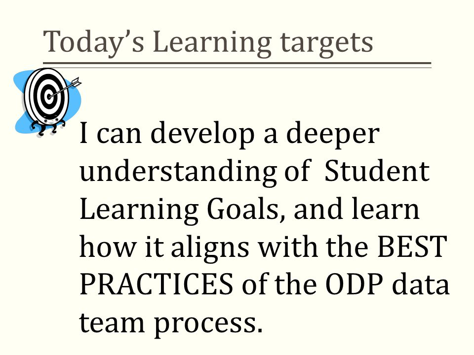 Today's Learning targets I can develop a deeper understanding of Student Learning Goals, and learn how it aligns with the BEST PRACTICES of the ODP data team process.