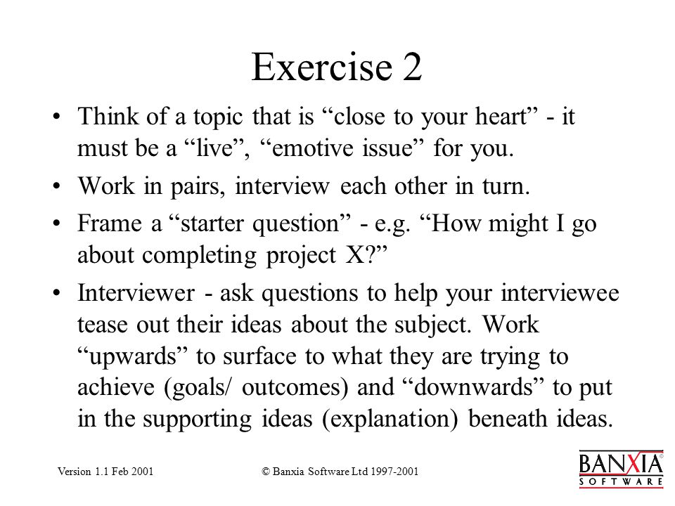 Version 1.1 Feb 2001© Banxia Software Ltd 1997-2001 Exercise 2 Think of a topic that is close to your heart - it must be a live , emotive issue for you.