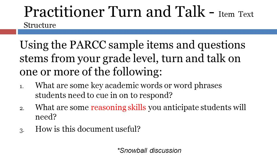 Practitioner Turn and Talk - Item Text Structure Using the PARCC sample items and questions stems from your grade level, turn and talk on one or more
