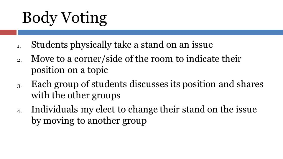Body Voting 1. Students physically take a stand on an issue 2. Move to a corner/side of the room to indicate their position on a topic 3. Each group o