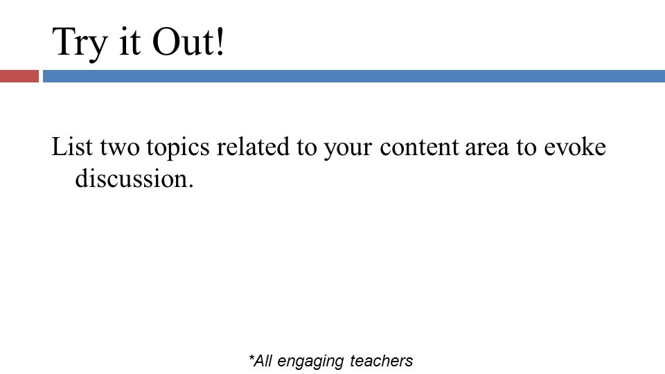 Try it Out! List two topics related to your content area to evoke discussion. *All engaging teachers