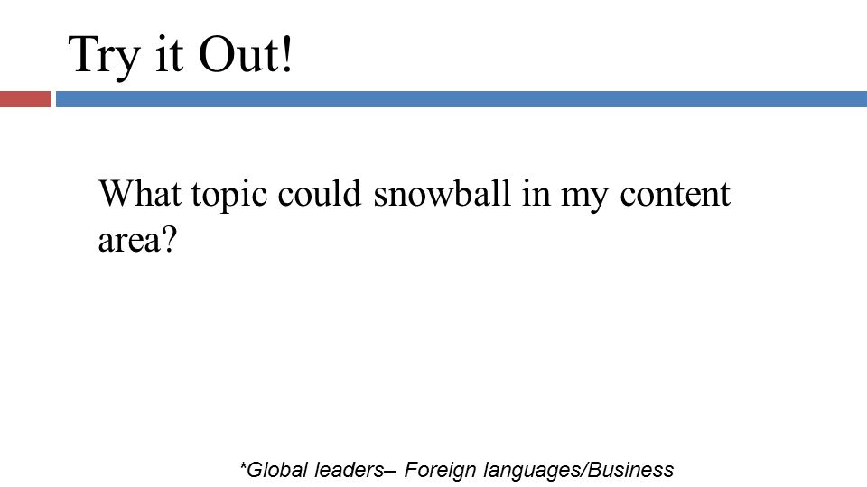 Try it Out! What topic could snowball in my content area? *Global leaders– Foreign languages/Business