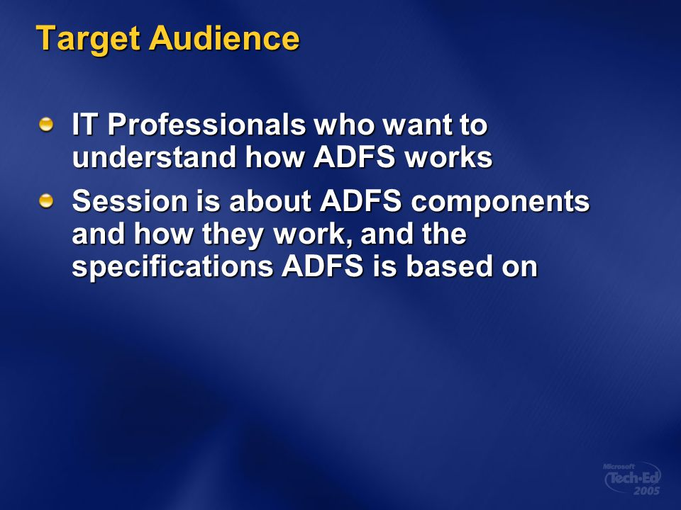 Target Audience IT Professionals who want to understand how ADFS works Session is about ADFS components and how they work, and the specifications ADFS