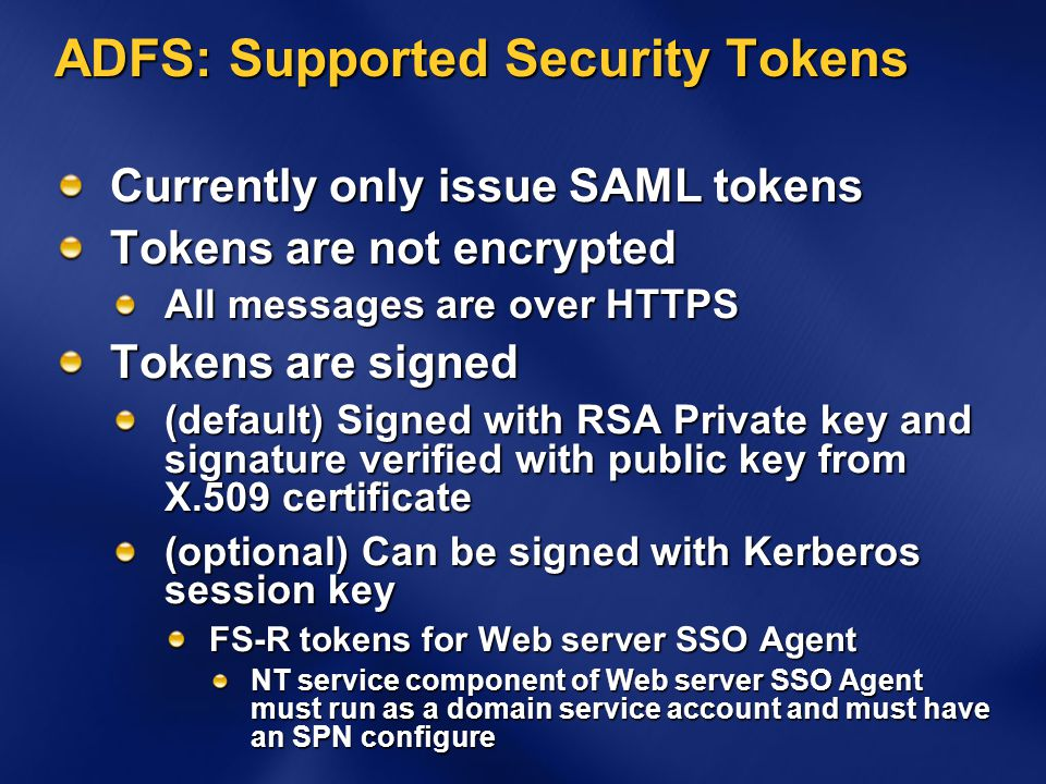 ADFS: Supported Security Tokens Currently only issue SAML tokens Tokens are not encrypted All messages are over HTTPS Tokens are signed (default) Sign