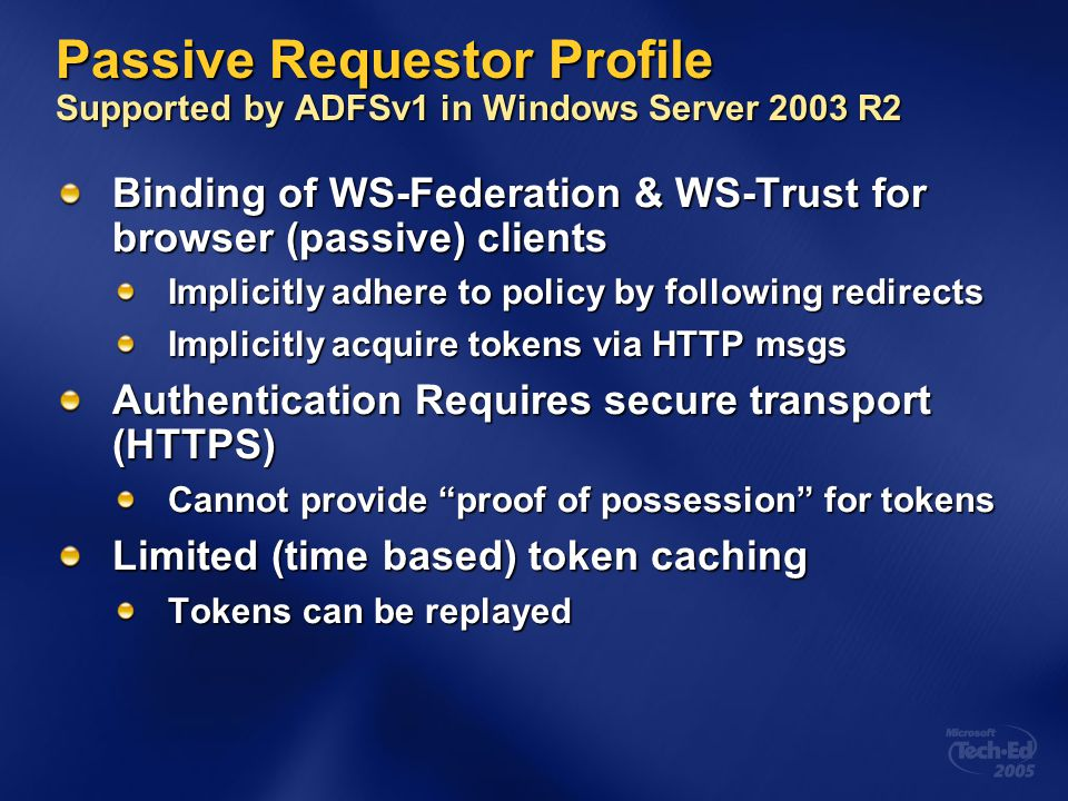 Passive Requestor Profile Supported by ADFSv1 in Windows Server 2003 R2 Binding of WS-Federation & WS-Trust for browser (passive) clients Implicitly a