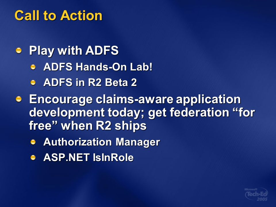 "Call to Action Play with ADFS ADFS Hands-On Lab! ADFS in R2 Beta 2 Encourage claims-aware application development today; get federation ""for free"" whe"