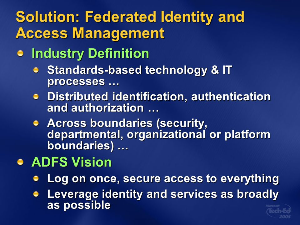 Solution: Federated Identity and Access Management Industry Definition Standards-based technology & IT processes … Distributed identification, authent