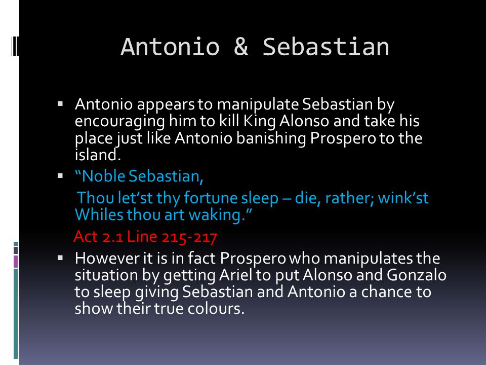 Antonio & Sebastian  Antonio appears to manipulate Sebastian by encouraging him to kill King Alonso and take his place just like Antonio banishing Pr