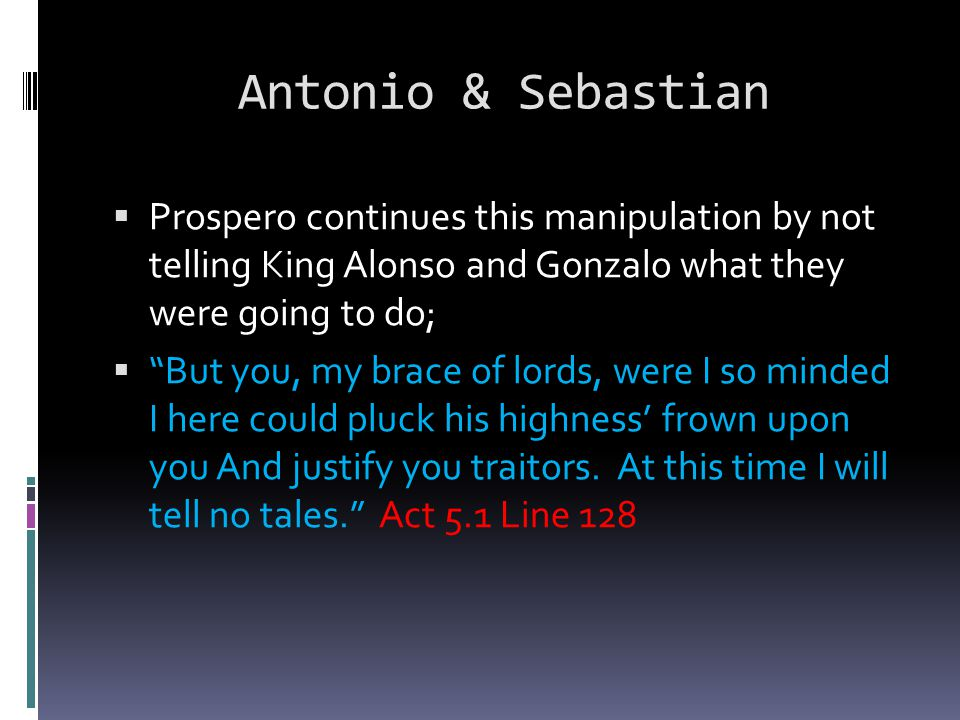 "Antonio & Sebastian  Prospero continues this manipulation by not telling King Alonso and Gonzalo what they were going to do;  ""But you, my brace of"