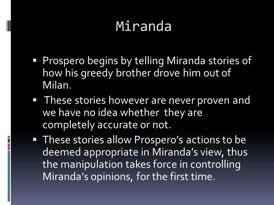 Miranda  Prospero begins by telling Miranda stories of how his greedy brother drove him out of Milan.  These stories however are never proven and we