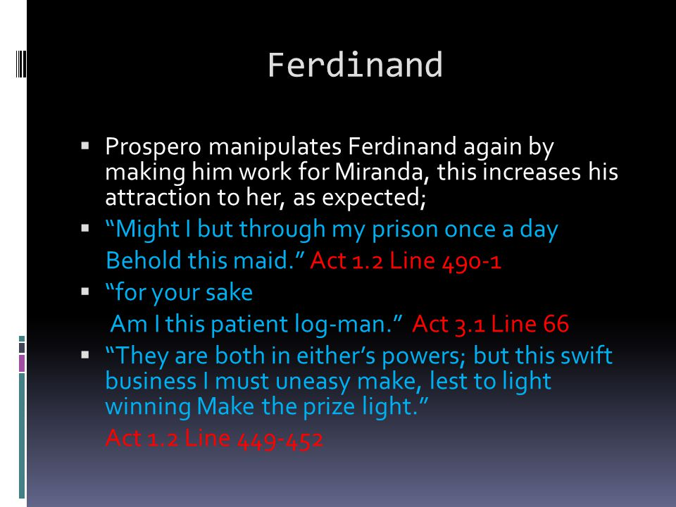 "Ferdinand  Prospero manipulates Ferdinand again by making him work for Miranda, this increases his attraction to her, as expected;  ""Might I but thr"
