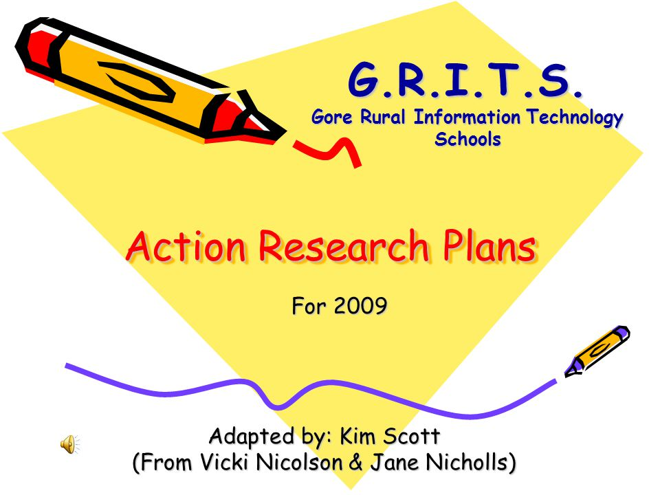 Action Research Plans Adapted by: Kim Scott (From Vicki Nicolson & Jane Nicholls) For 2009 G.R.I.T.S. Gore Rural Information Technology Schools
