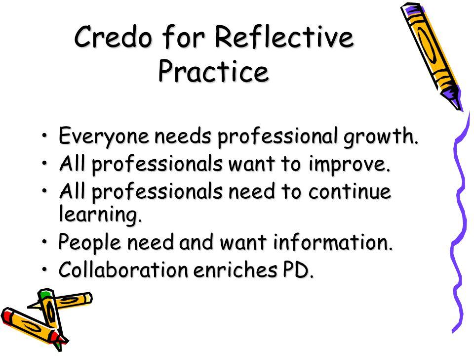 Credo for Reflective Practice Everyone needs professional growth.Everyone needs professional growth. All professionals want to improve.All professiona