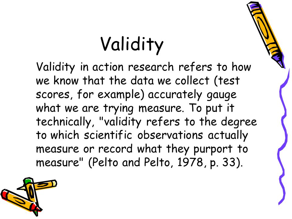 Validity Validity in action research refers to how we know that the data we collect (test scores, for example) accurately gauge what we are trying mea