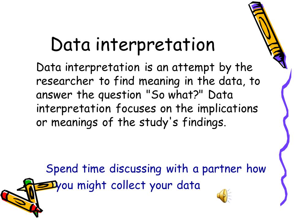 Data interpretation Data interpretation is an attempt by the researcher to find meaning in the data, to answer the question