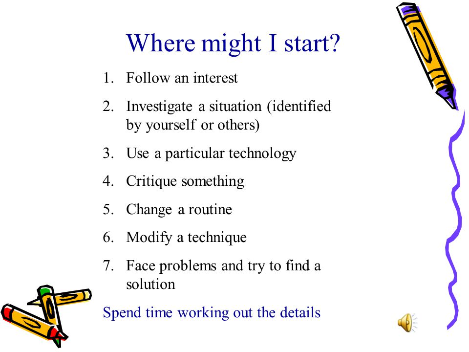 Where might I start? 1.Follow an interest 2.Investigate a situation (identified by yourself or others) 3.Use a particular technology 4.Critique someth