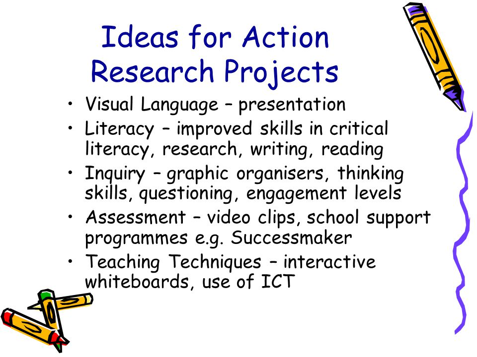 Ideas for Action Research Projects Visual Language – presentation Literacy – improved skills in critical literacy, research, writing, reading Inquiry