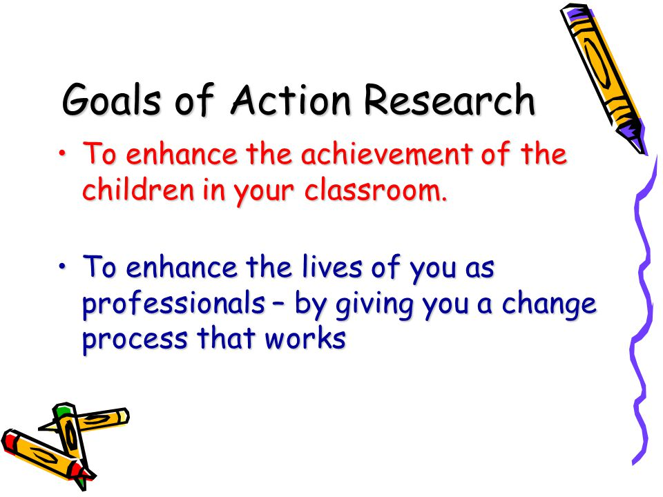 Goals of Action Research To enhance the achievement of the children in your classroom.To enhance the achievement of the children in your classroom. To