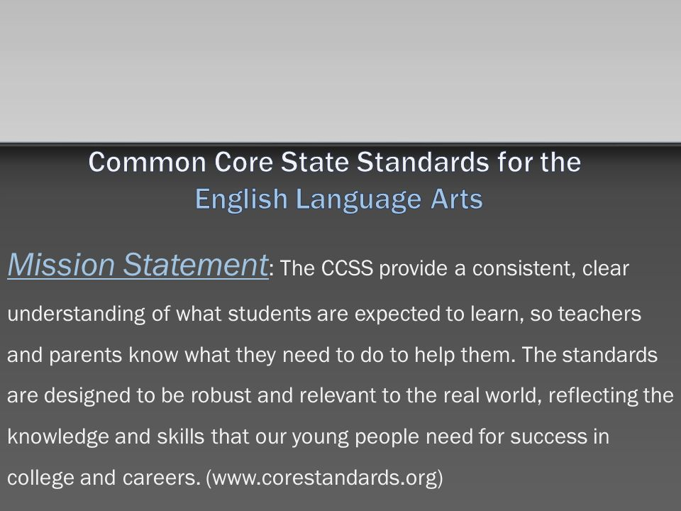 Mission Statement : The CCSS provide a consistent, clear understanding of what students are expected to learn, so teachers and parents know what they need to do to help them.