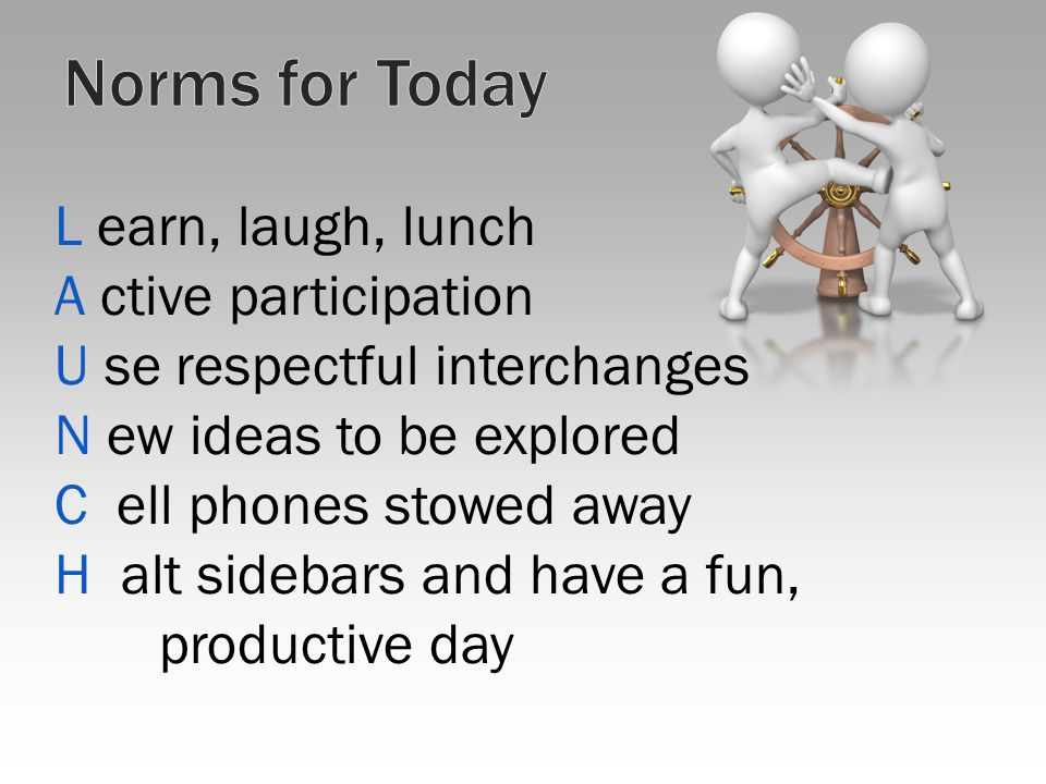 L earn, laugh, lunch A ctive participation U se respectful interchanges N ew ideas to be explored C ell phones stowed away H alt sidebars and have a fun, productive day