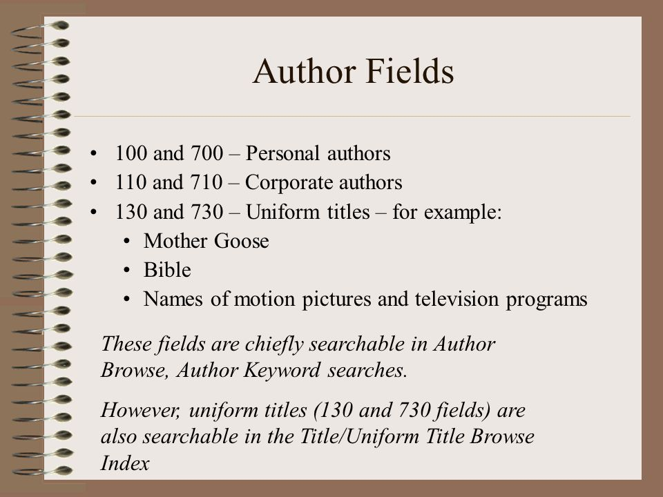 Author Fields 100 and 700 – Personal authors 110 and 710 – Corporate authors 130 and 730 – Uniform titles – for example: Mother Goose Bible Names of motion pictures and television programs These fields are chiefly searchable in Author Browse, Author Keyword searches.