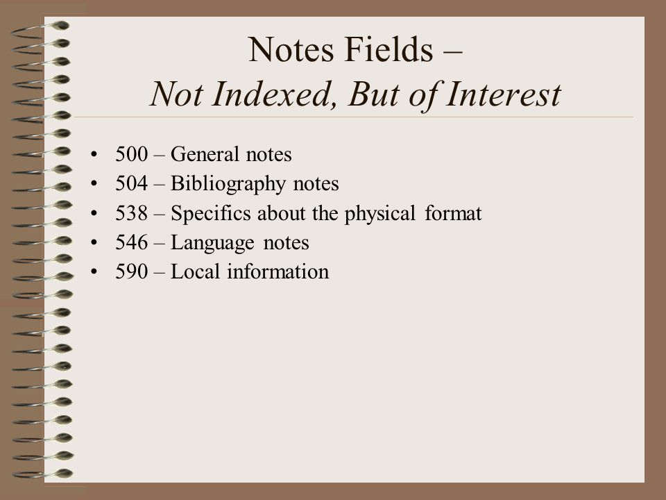 Notes Fields – Not Indexed, But of Interest 500 – General notes 504 – Bibliography notes 538 – Specifics about the physical format 546 – Language notes 590 – Local information