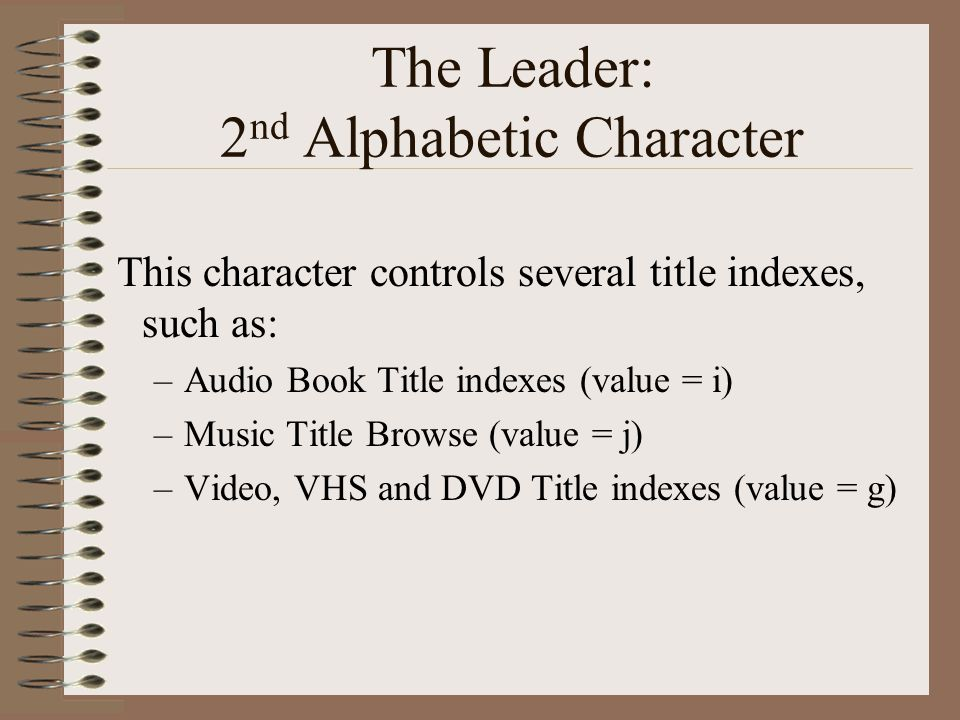 The Leader: 2 nd Alphabetic Character This character controls several title indexes, such as: –Audio Book Title indexes (value = i) –Music Title Browse (value = j) –Video, VHS and DVD Title indexes (value = g)