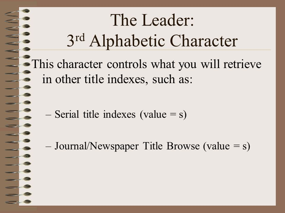 The Leader: 3 rd Alphabetic Character This character controls what you will retrieve in other title indexes, such as: –Serial title indexes (value = s) –Journal/Newspaper Title Browse (value = s)
