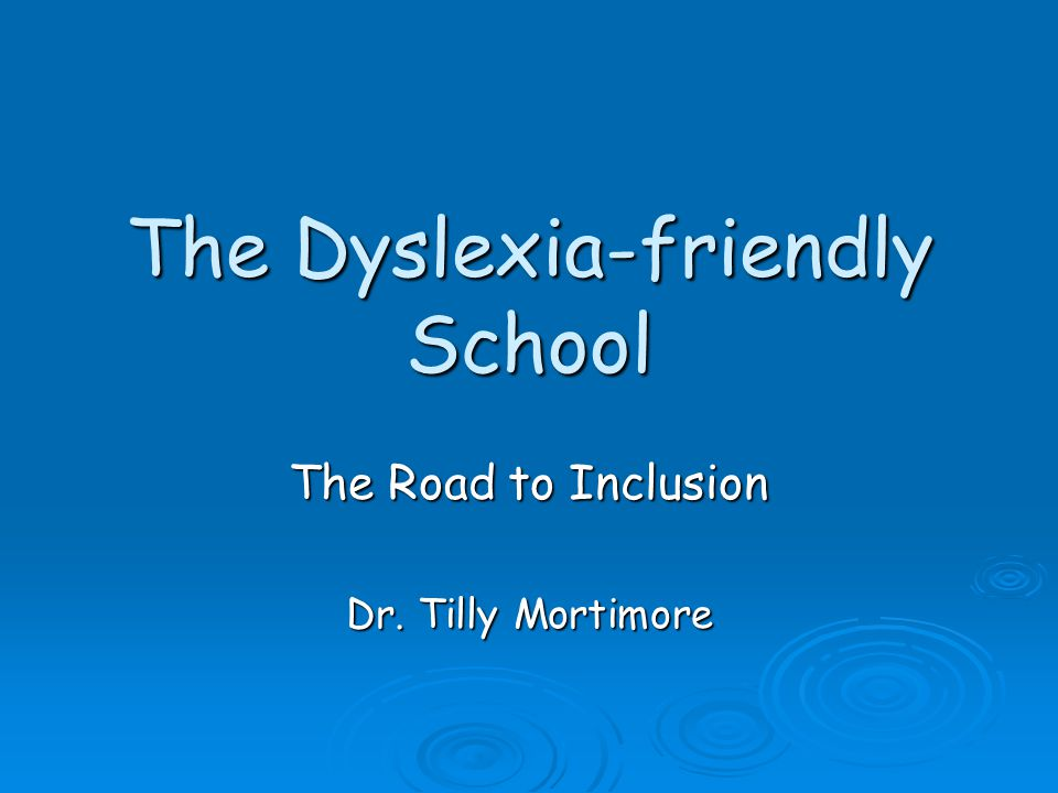 The Dyslexia-friendly School The Road to Inclusion Dr. Tilly Mortimore