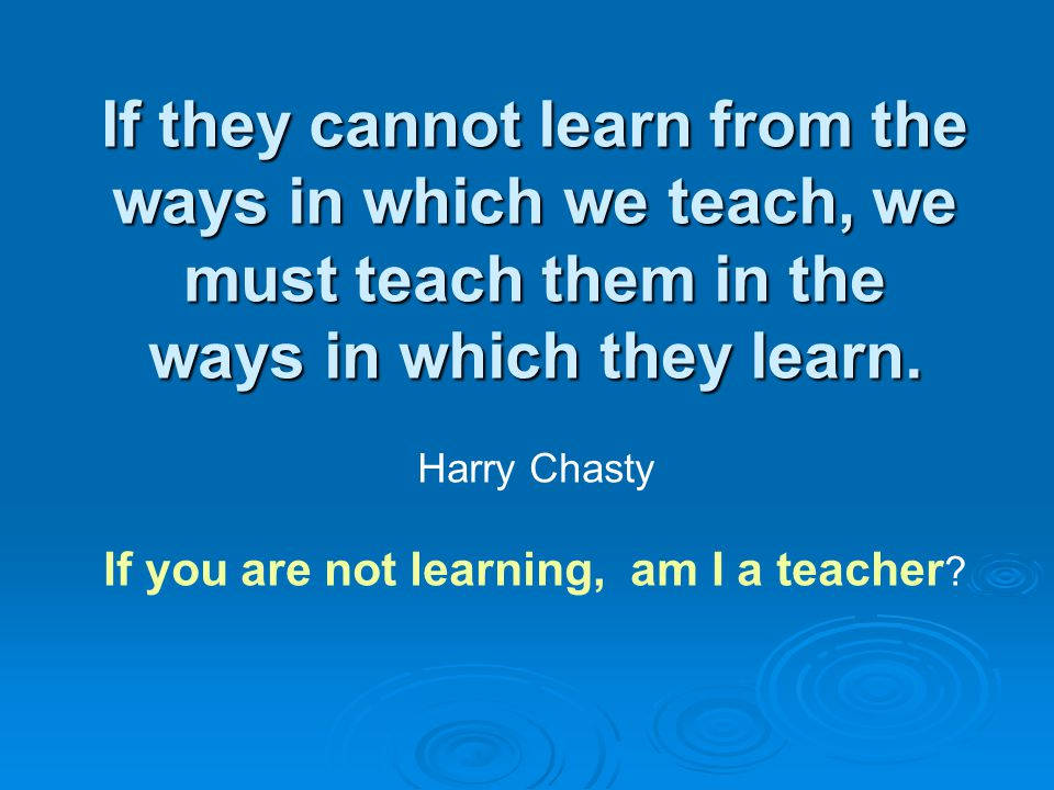 If they cannot learn from the ways in which we teach, we must teach them in the ways in which they learn.