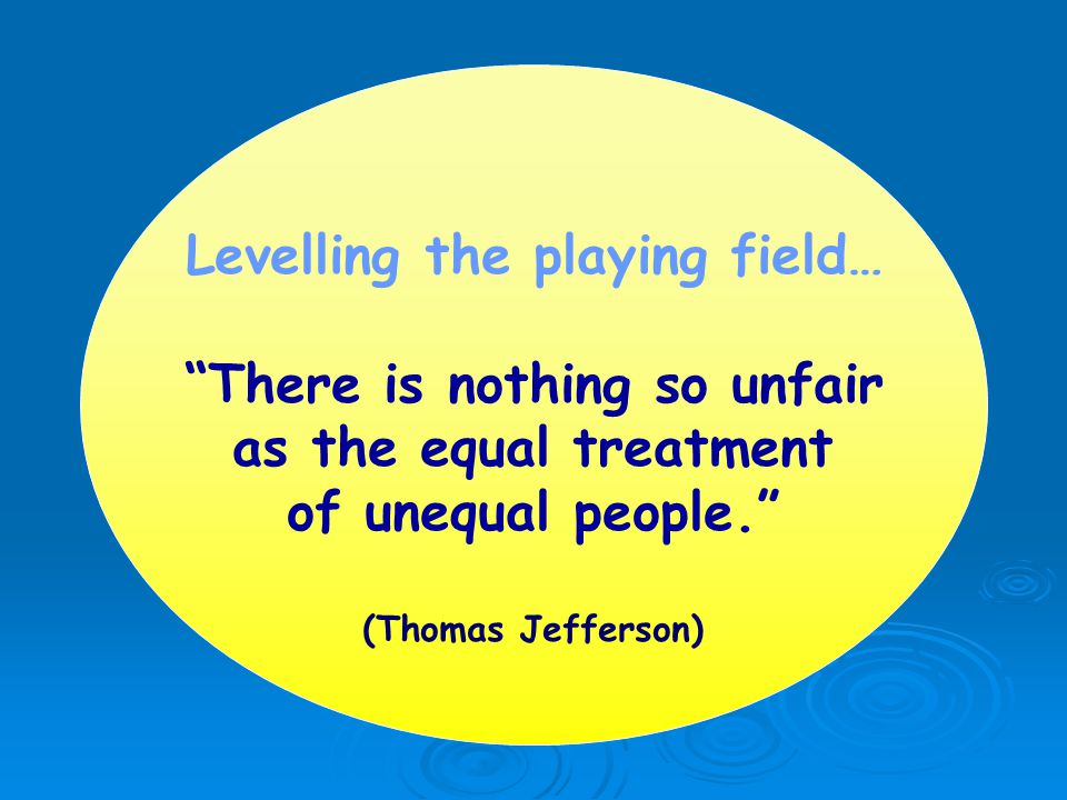Levelling the playing field… There is nothing so unfair as the equal treatment of unequal people. (Thomas Jefferson)