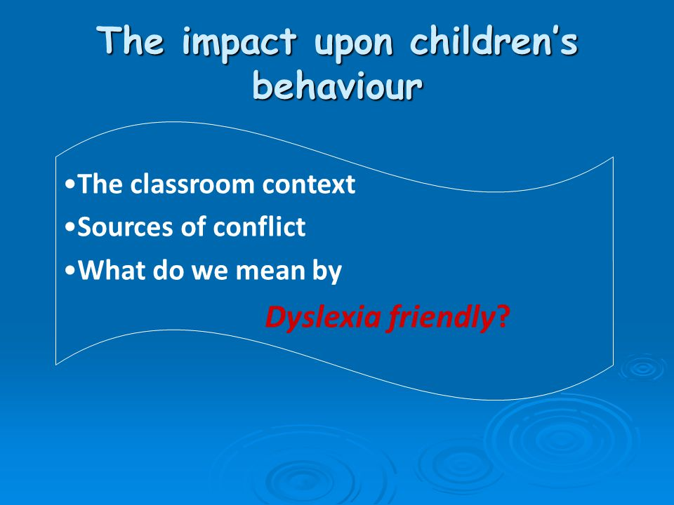 The impact upon children's behaviour The classroom context Sources of conflict What do we mean by Dyslexia friendly