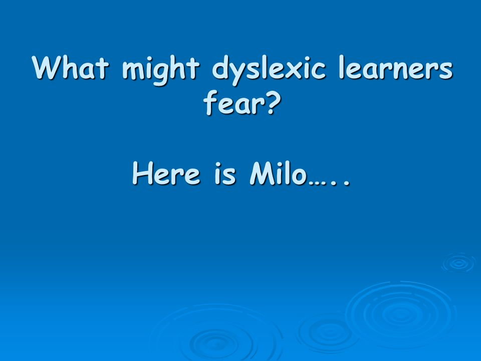 What might dyslexic learners fear Here is Milo…..